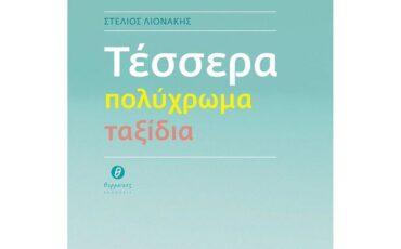 Τέσσερα πολύχρωμα ταξίδια: Το νέο βιβλίο του Στέλιου Λιονάκη κυκλοφορεί από τις εκδόσεις Θερμαϊκός